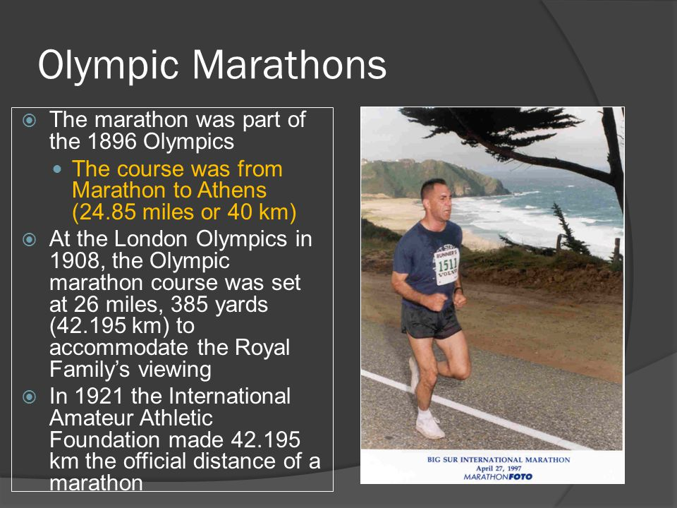 Olympic Marathons  The marathon was part of the 1896 Olympics The course was from Marathon to Athens (24.85 miles or 40 km)  At the London Olympics