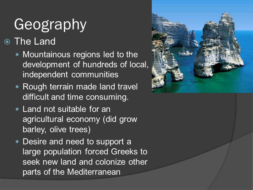Geography  The Land Mountainous regions led to the development of hundreds of local, independent communities Rough terrain made land travel difficult