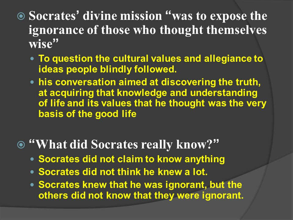 " Socrates ' divine mission "" was to expose the ignorance of those who thought themselves wise "" To question the cultural values and allegiance to ide"