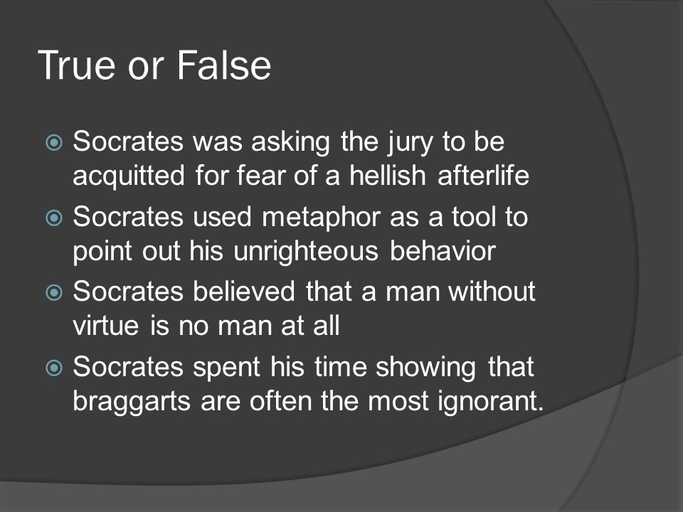 True or False  Socrates was asking the jury to be acquitted for fear of a hellish afterlife  Socrates used metaphor as a tool to point out his unrig