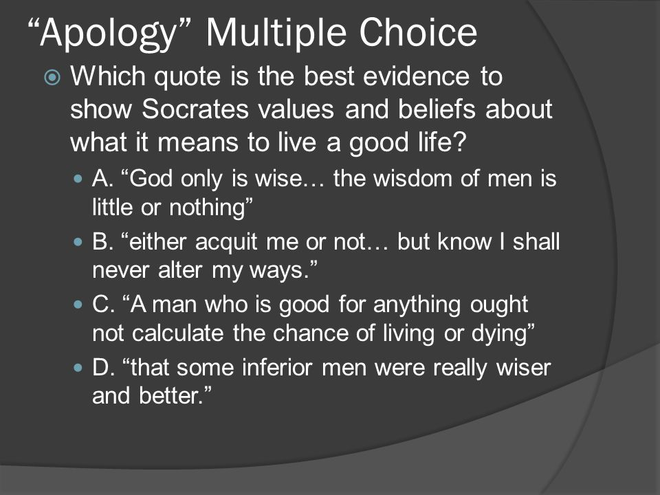 """Apology"" Multiple Choice  Which quote is the best evidence to show Socrates values and beliefs about what it means to live a good life? A. ""God only"