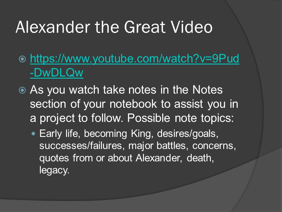 Alexander the Great Video  https://www.youtube.com/watch?v=9Pud -DwDLQw https://www.youtube.com/watch?v=9Pud -DwDLQw  As you watch take notes in the