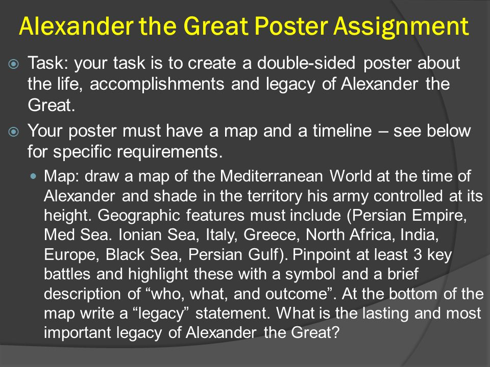 Alexander the Great Poster Assignment  Task: your task is to create a double-sided poster about the life, accomplishments and legacy of Alexander the