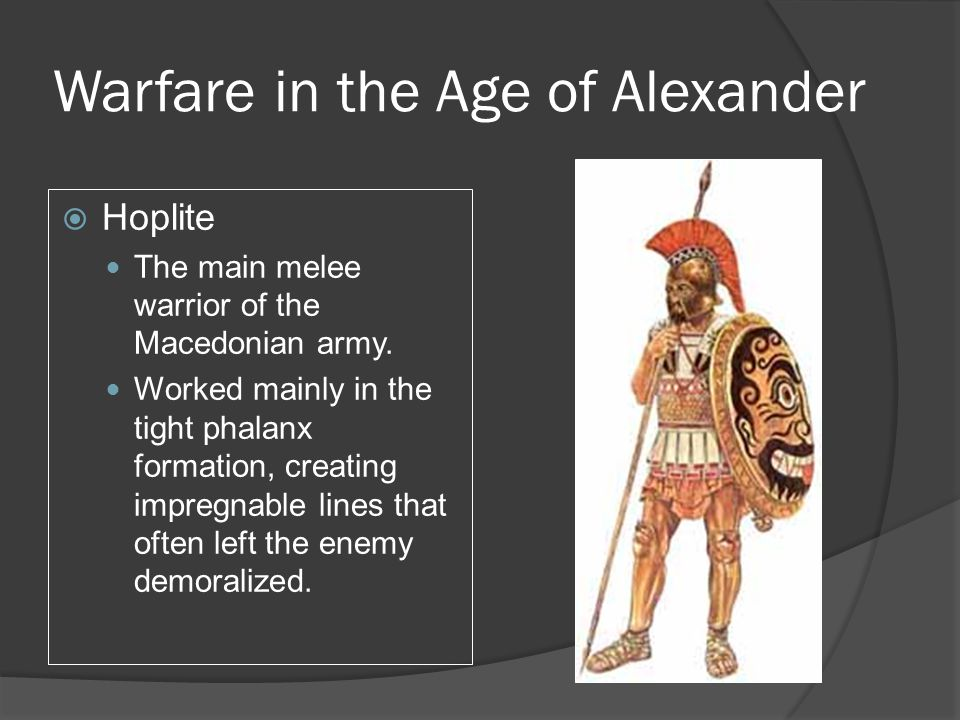 Warfare in the Age of Alexander  Hoplite The main melee warrior of the Macedonian army. Worked mainly in the tight phalanx formation, creating impreg