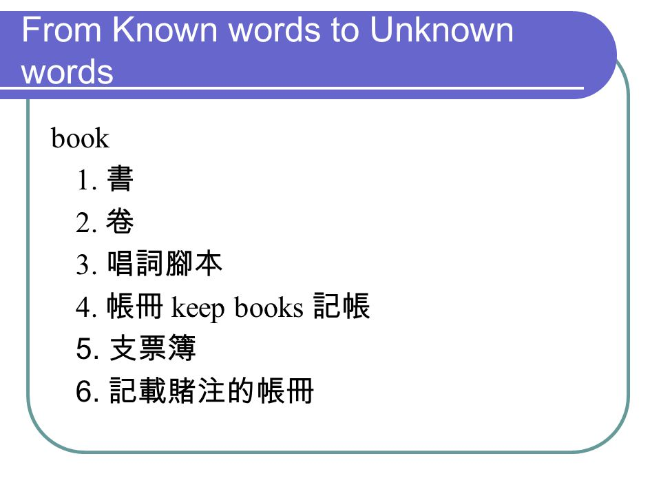 From Known words to Unknown words book 1. 書 2. 卷 3. 唱詞腳本 4. 帳冊 keep books 記帳 5. 支票簿 6. 記載賭注的帳冊