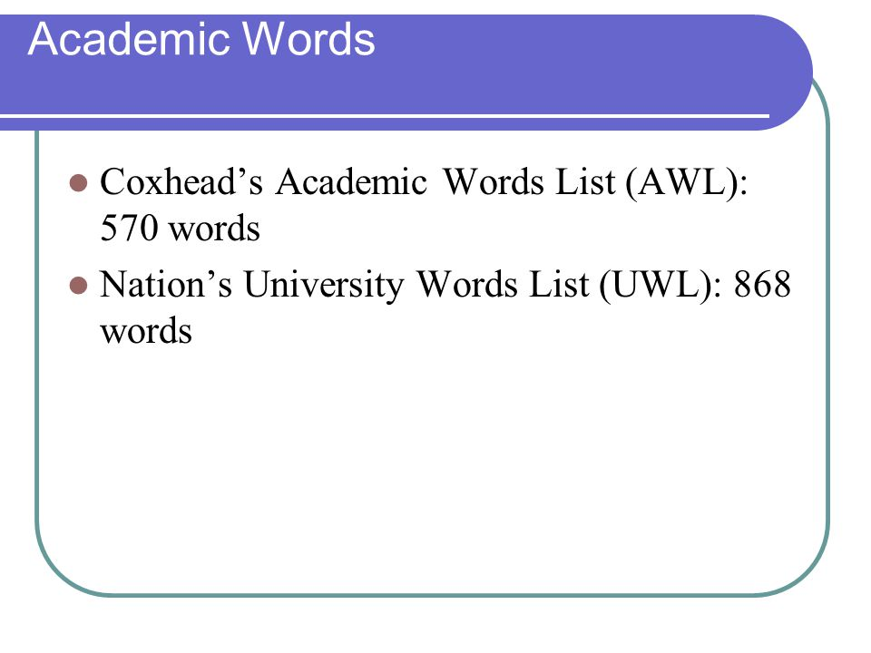 Academic Words Coxhead's Academic Words List (AWL): 570 words Nation's University Words List (UWL): 868 words
