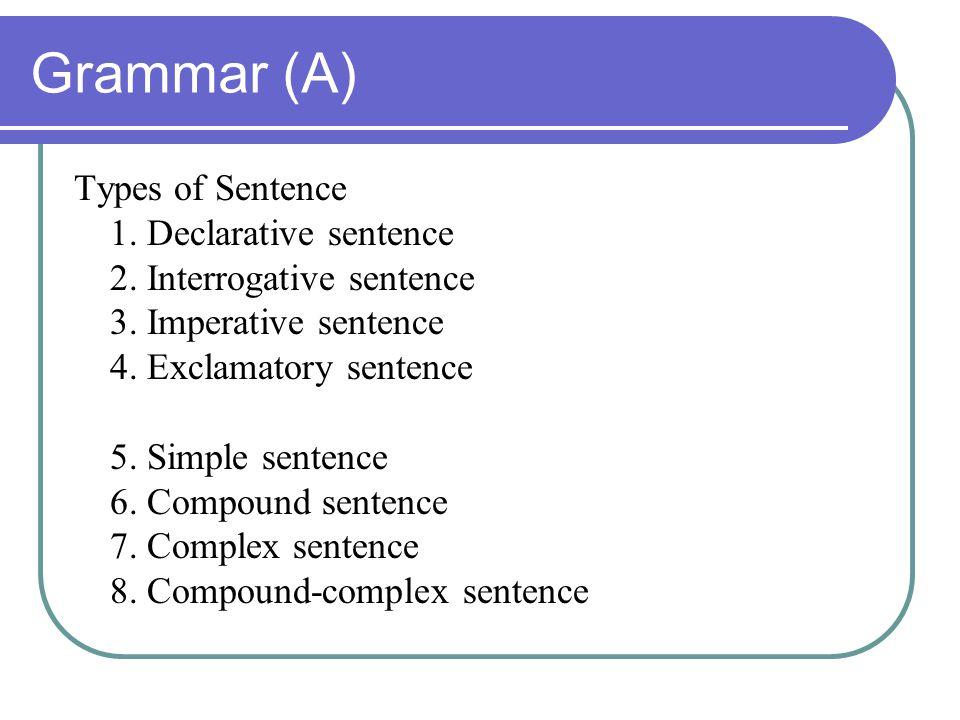 Grammar (A) Types of Sentence 1. Declarative sentence 2. Interrogative sentence 3. Imperative sentence 4. Exclamatory sentence 5. Simple sentence 6. C