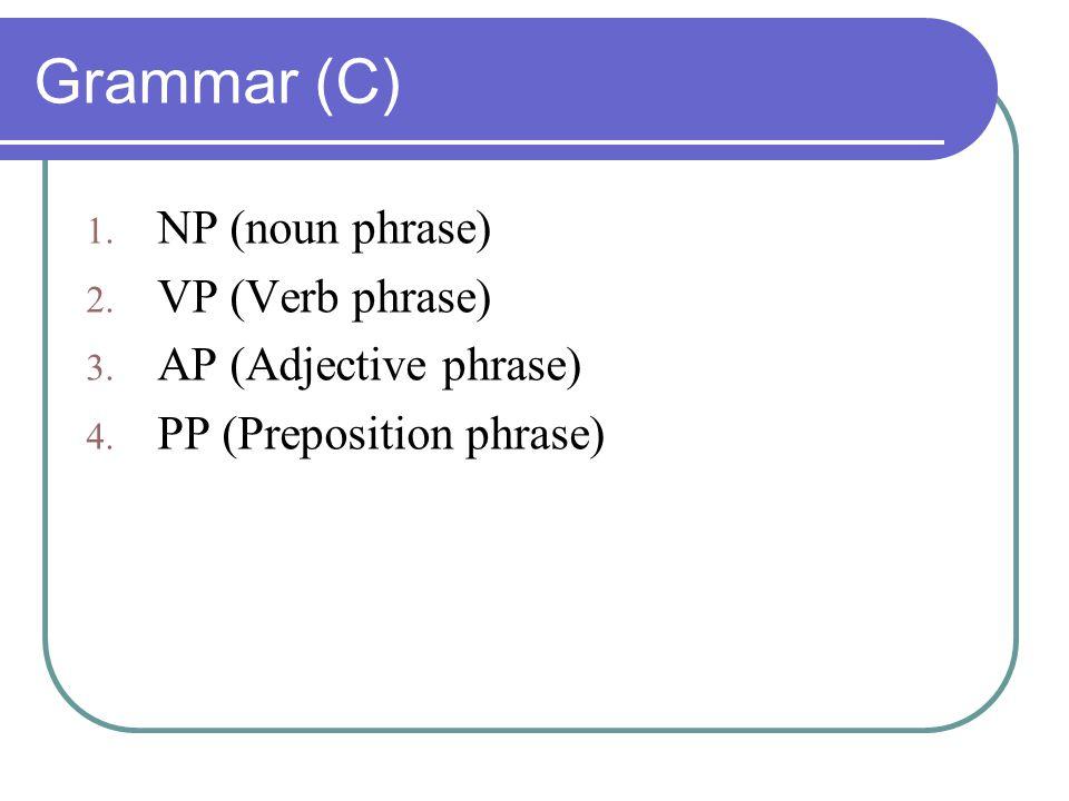 Grammar (C) 1. NP (noun phrase) 2. VP (Verb phrase) 3. AP (Adjective phrase) 4. PP (Preposition phrase)