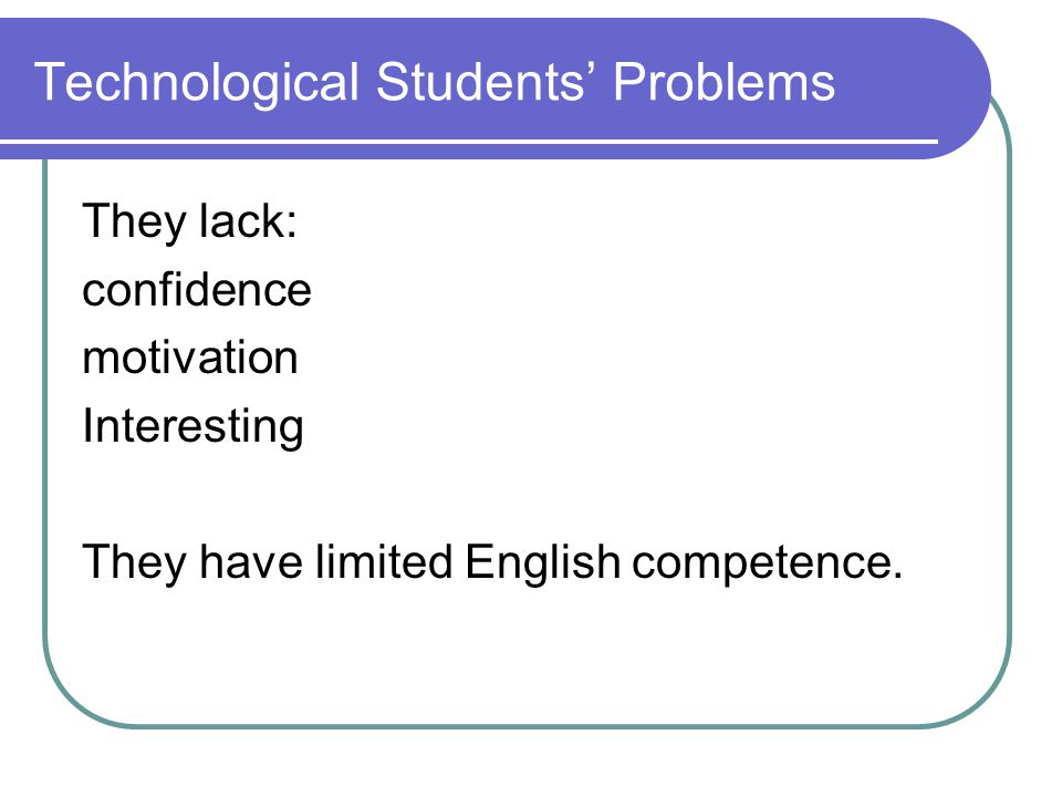 Technological Students' Problems They lack: confidence motivation Interesting They have limited English competence.