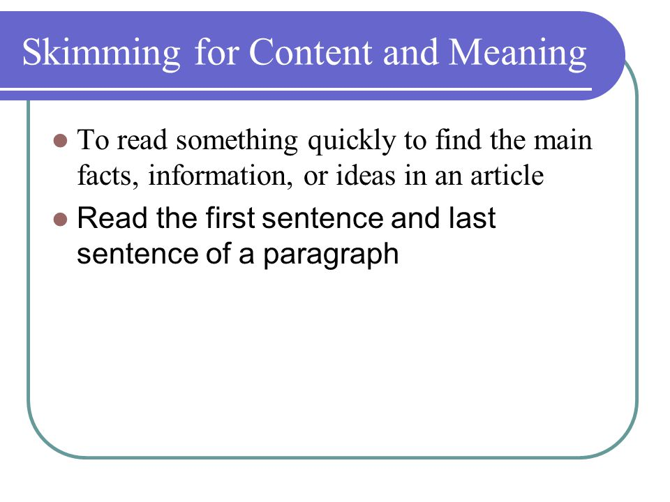 Skimming for Content and Meaning To read something quickly to find the main facts, information, or ideas in an article Read the first sentence and last sentence of a paragraph
