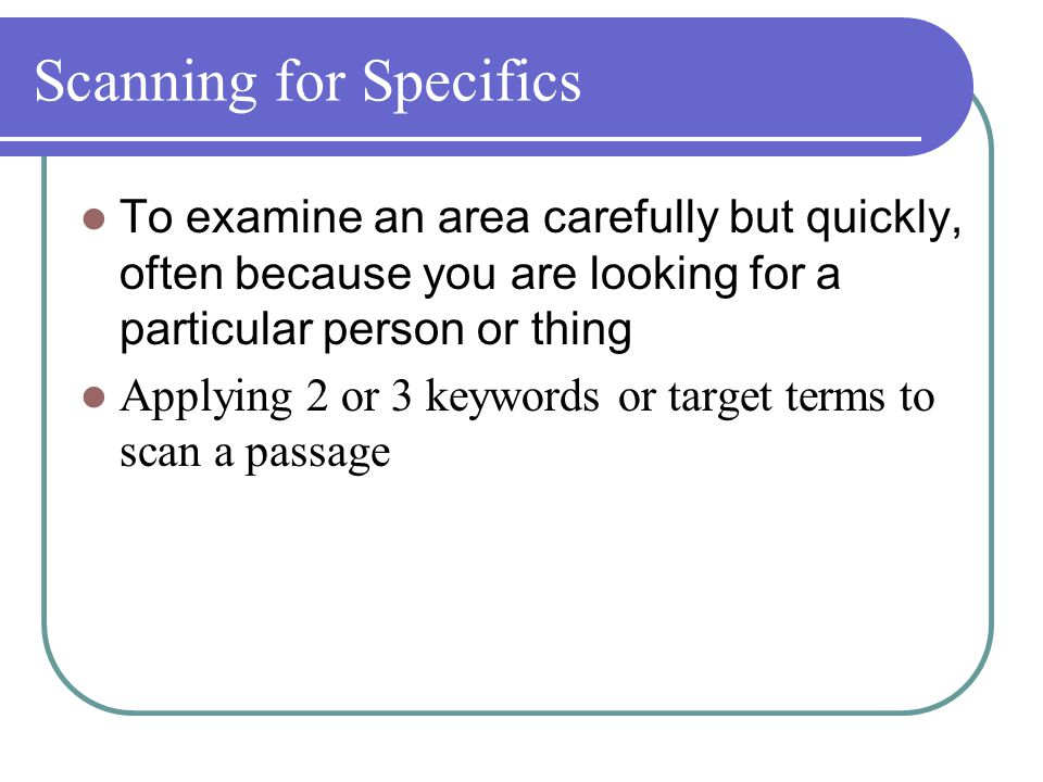 Scanning for Specifics To examine an area carefully but quickly, often because you are looking for a particular person or thing Applying 2 or 3 keywords or target terms to scan a passage