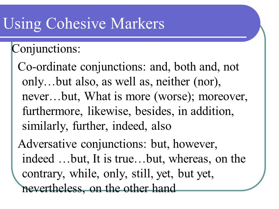 Using Cohesive Markers Conjunctions: Co-ordinate conjunctions: and, both and, not only…but also, as well as, neither (nor), never…but, What is more (worse); moreover, furthermore, likewise, besides, in addition, similarly, further, indeed, also Adversative conjunctions: but, however, indeed …but, It is true…but, whereas, on the contrary, while, only, still, yet, but yet, nevertheless, on the other hand