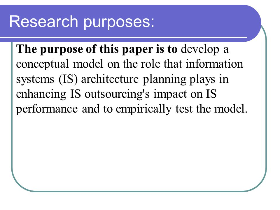 Research purposes: The purpose of this paper is to develop a conceptual model on the role that information systems (IS) architecture planning plays in enhancing IS outsourcing s impact on IS performance and to empirically test the model.