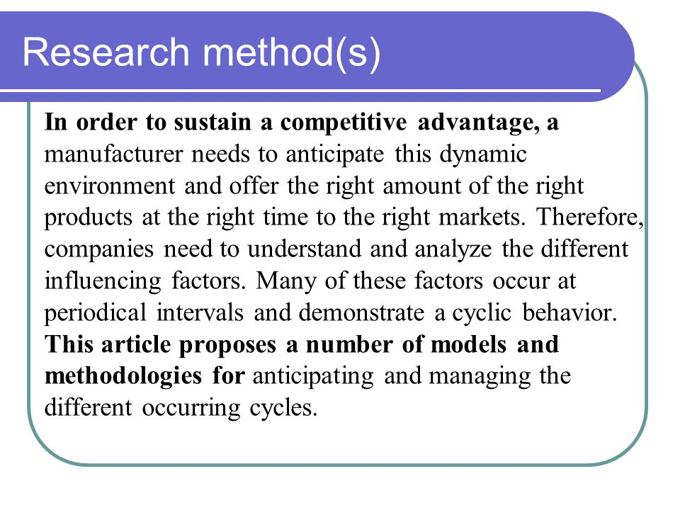 Research method(s) In order to sustain a competitive advantage, a manufacturer needs to anticipate this dynamic environment and offer the right amount of the right products at the right time to the right markets.