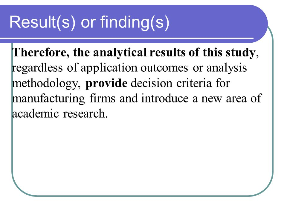 Result(s) or finding(s) Therefore, the analytical results of this study, regardless of application outcomes or analysis methodology, provide decision criteria for manufacturing firms and introduce a new area of academic research.