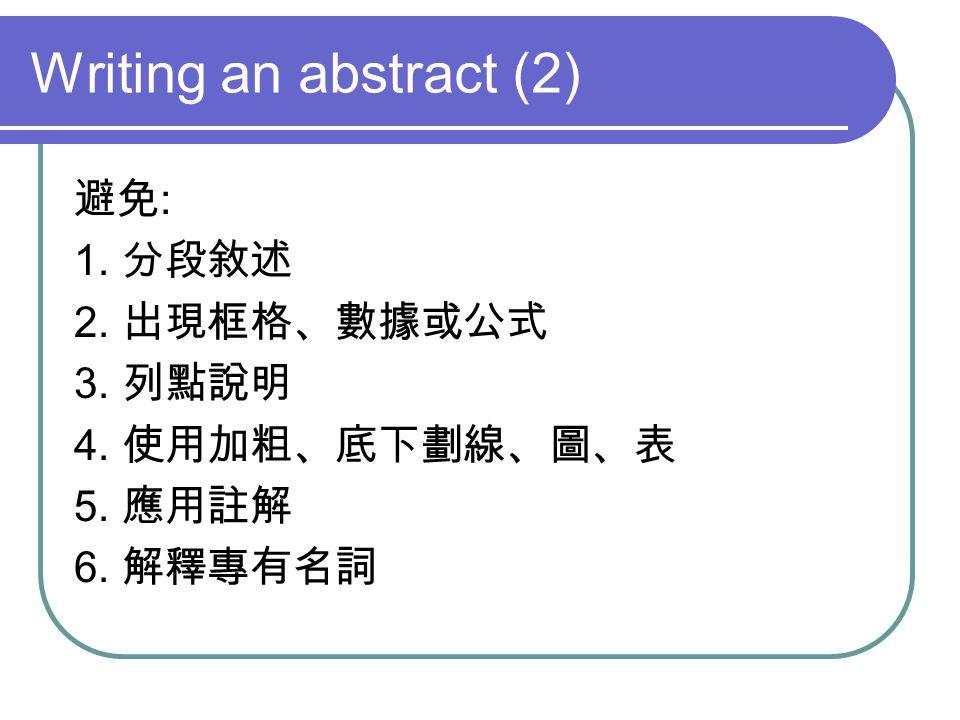 Writing an abstract (2) 避免 : 1. 分段敘述 2. 出現框格、數據或公式 3. 列點說明 4. 使用加粗、底下劃線、圖、表 5. 應用註解 6. 解釋專有名詞