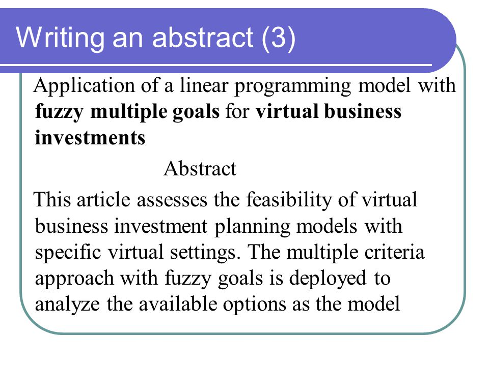 Writing an abstract (3) Application of a linear programming model with fuzzy multiple goals for virtual business investments Abstract This article assesses the feasibility of virtual business investment planning models with specific virtual settings.