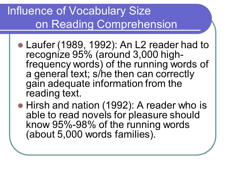 Influence of Vocabulary Size on Reading Comprehension Laufer (1989, 1992): An L2 reader had to recognize 95% (around 3,000 high- frequency words) of the running words of a general text; s/he then can correctly gain adequate information from the reading text.