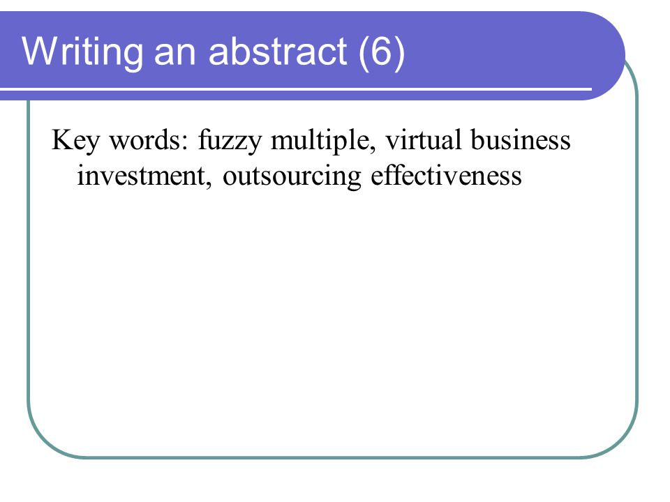 Writing an abstract (6) Key words: fuzzy multiple, virtual business investment, outsourcing effectiveness