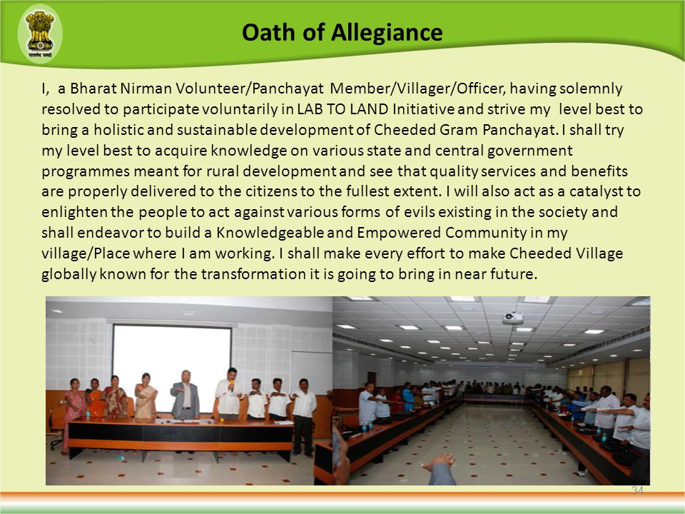 Oath of Allegiance I, a Bharat Nirman Volunteer/Panchayat Member/Villager/Officer, having solemnly resolved to participate voluntarily in LAB TO LAND Initiative and strive my level best to bring a holistic and sustainable development of Cheeded Gram Panchayat.