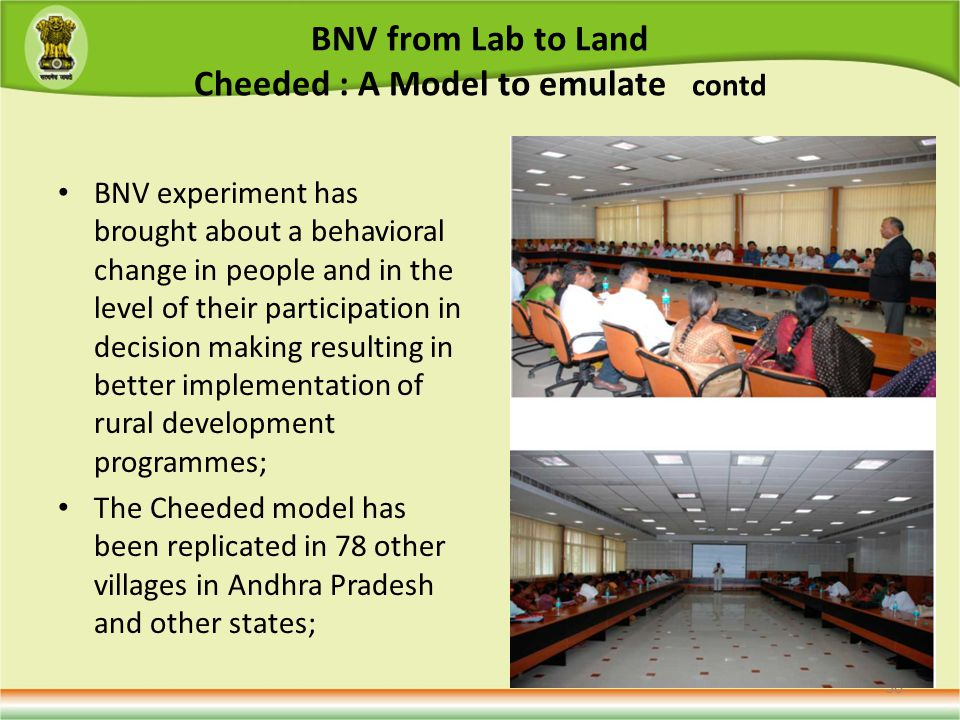 BNV from Lab to Land Cheeded : A Model to emulate contd BNV experiment has brought about a behavioral change in people and in the level of their participation in decision making resulting in better implementation of rural development programmes; The Cheeded model has been replicated in 78 other villages in Andhra Pradesh and other states; 36