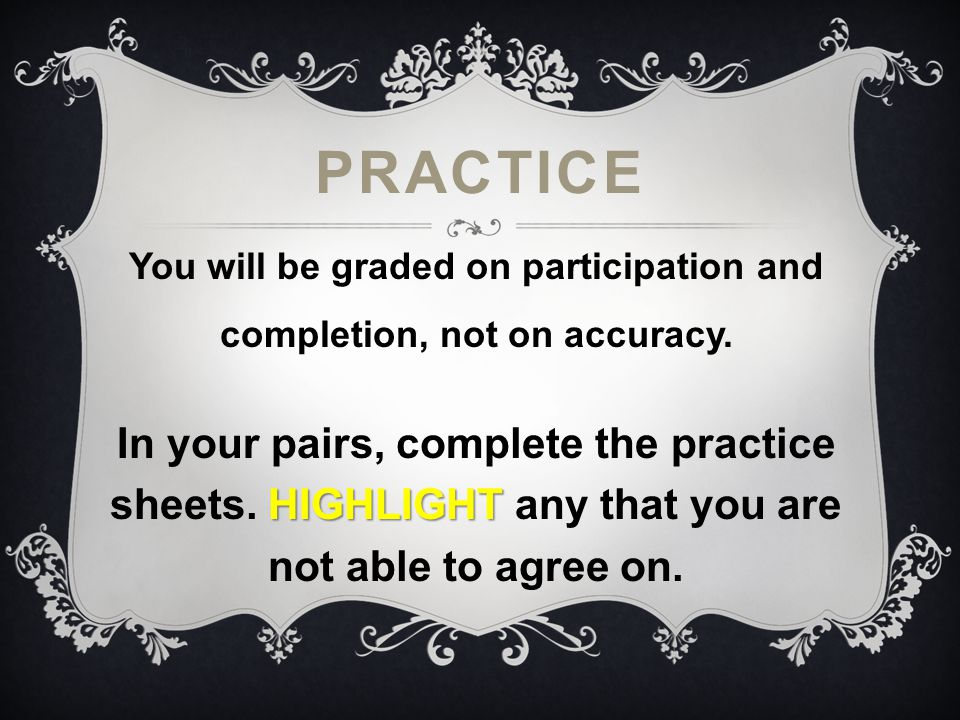PRACTICE You will be graded on participation and completion, not on accuracy. HIGHLIGHT In your pairs, complete the practice sheets. HIGHLIGHT any tha