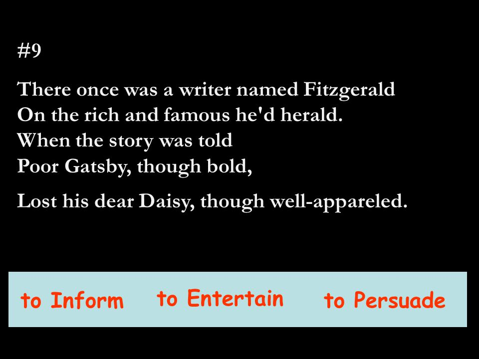 #9 There once was a writer named Fitzgerald On the rich and famous he'd herald. When the story was told Poor Gatsby, though bold, Lost his dear Daisy,