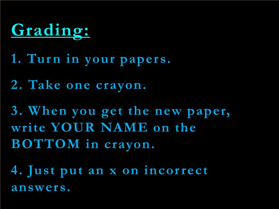 Grading: 1. Turn in your papers. 2. Take one crayon. 3. When you get the new paper, write YOUR NAME on the BOTTOM in crayon. 4. Just put an x on incor