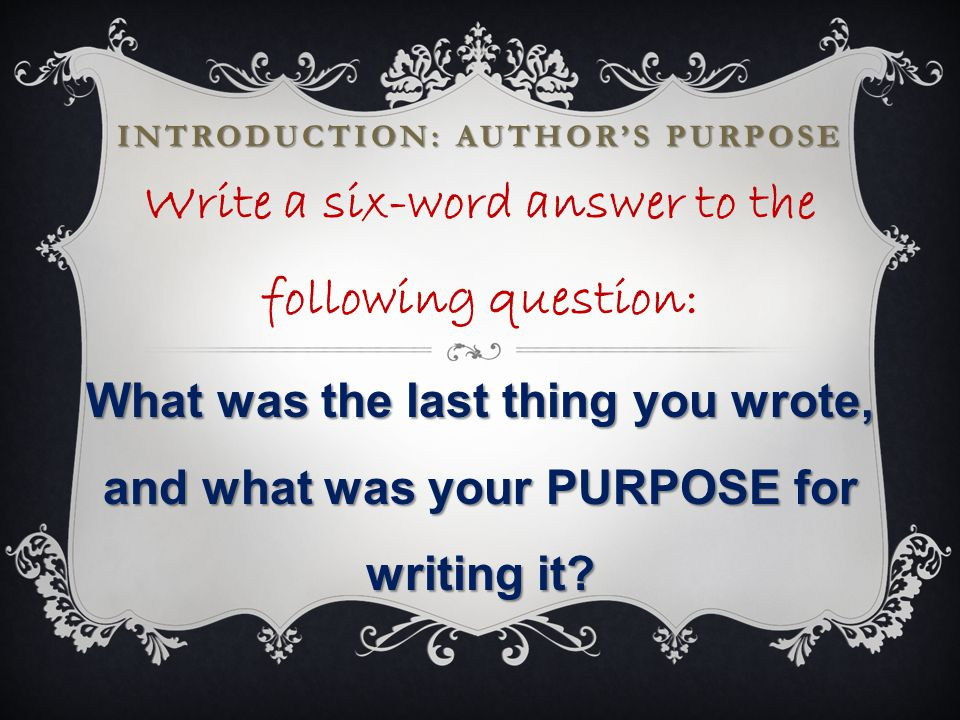 INTRODUCTION: AUTHOR'S PURPOSE Write a six-word answer to the following question: What was the last thing you wrote, and what was your PURPOSE for writing it