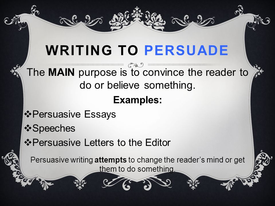 WRITING TO PERSUADE The MAIN purpose is to convince the reader to do or believe something. Examples:  Persuasive Essays  Speeches  Persuasive Lette