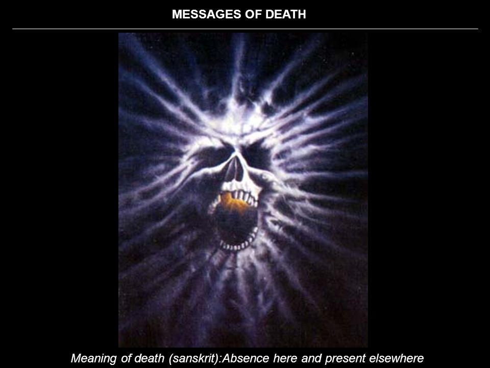 MESSAGES OF DEATH Meaning of death (sanskrit):Absence here and present elsewhere