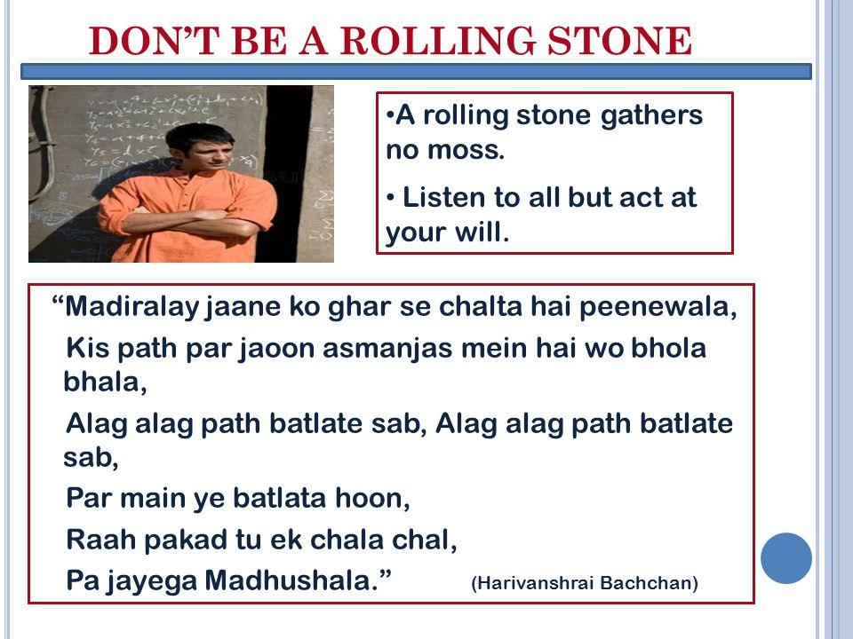 "DON'T BE A ROLLING STONE ""Madiralay jaane ko ghar se chalta hai peenewala, Kis path par jaoon asmanjas mein hai wo bhola bhala, Alag alag path batlate"