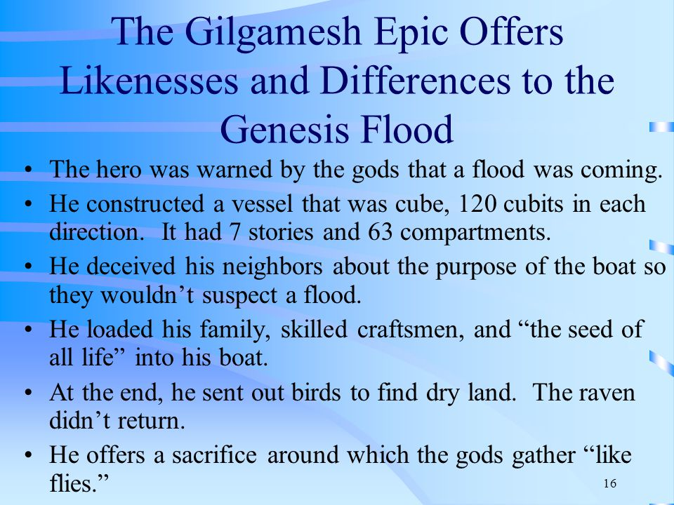 16 The Gilgamesh Epic Offers Likenesses and Differences to the Genesis Flood The hero was warned by the gods that a flood was coming.