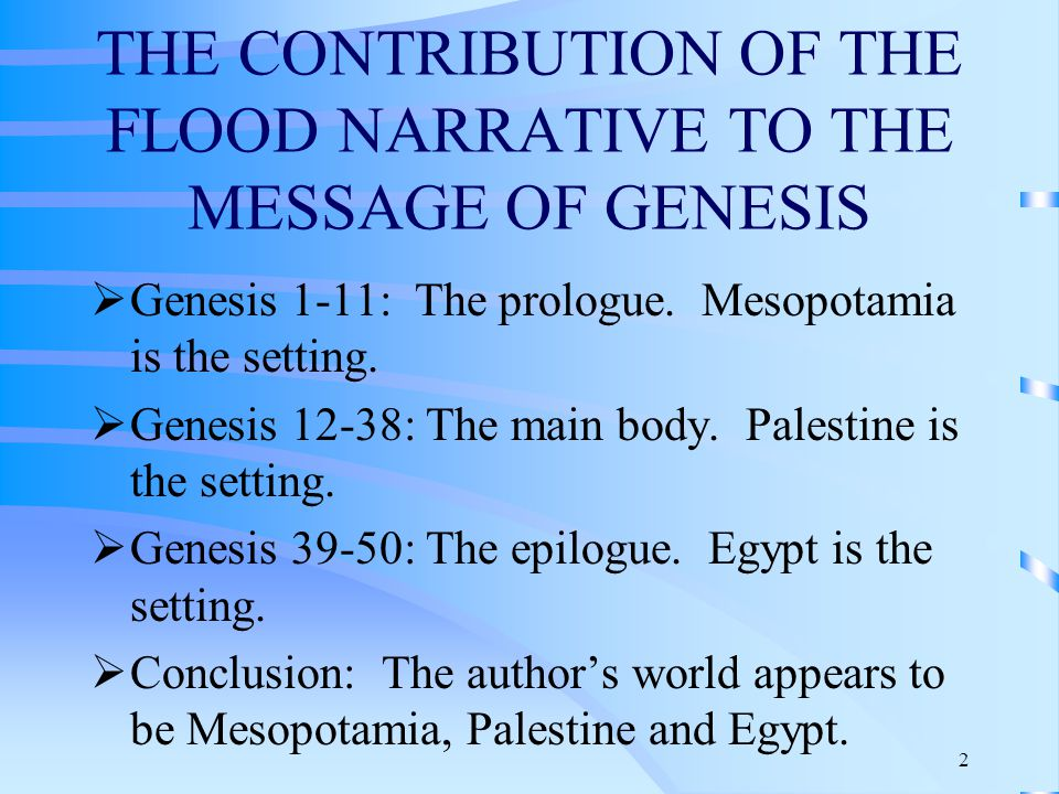 3 These are the generations : A clue to the author's purpose 1)2:4, These are the generations of the heavens and the earth. 2)5:1, These are the generations of Adam. 3)6:9, These are the generations of Noah. 4)10:1, These are the generations of the sons of Noah. 5)11:10, These are the generations of Shem. 6)11:27, These are the generations of Terah. 7)25:12, These are the generations of Ishmael. 8)25:19, These are the generations of Isaac. 9)36:1, These are the generations of Esau. 10)37:2, These are the generations of Jacob Conclusion: It appears that the author wanted to establish continuity from Creation to the descendants of Jacob.