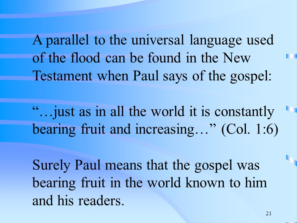 21 A parallel to the universal language used of the flood can be found in the New Testament when Paul says of the gospel: …just as in all the world it is constantly bearing fruit and increasing… (Col.