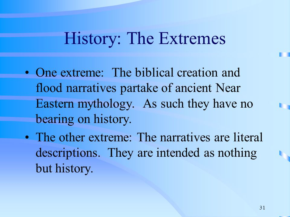 31 History: The Extremes One extreme: The biblical creation and flood narratives partake of ancient Near Eastern mythology.