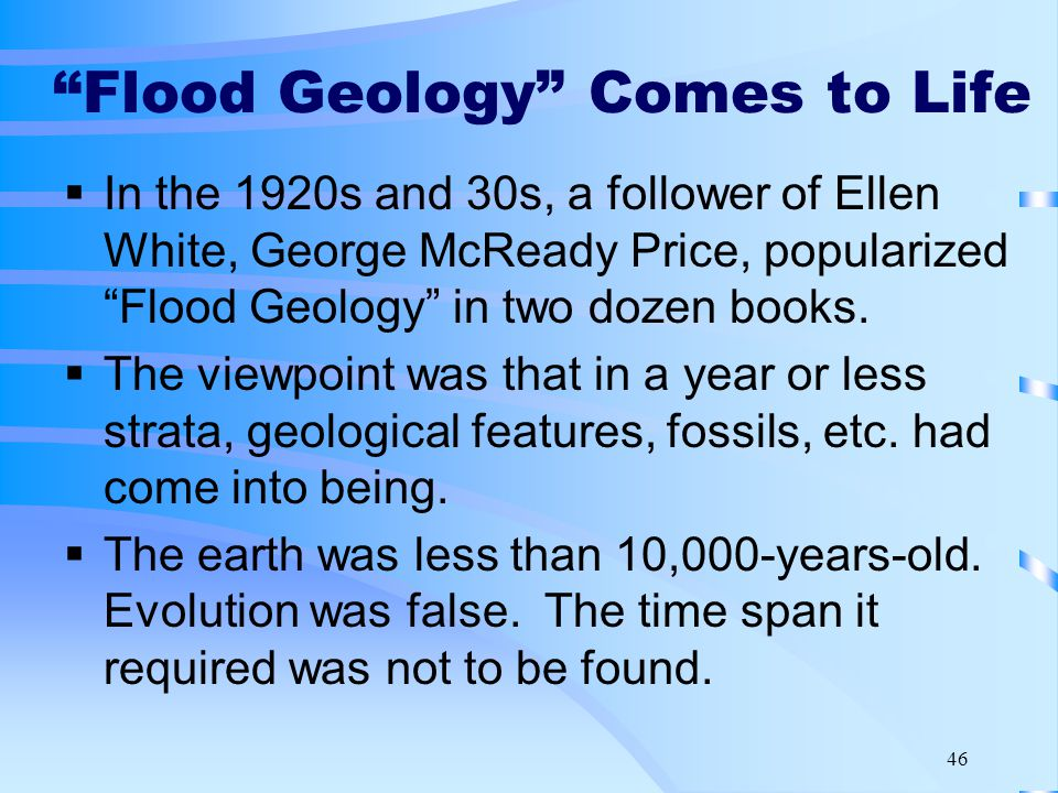 46 Flood Geology Comes to Life  In the 1920s and 30s, a follower of Ellen White, George McReady Price, popularized Flood Geology in two dozen books.