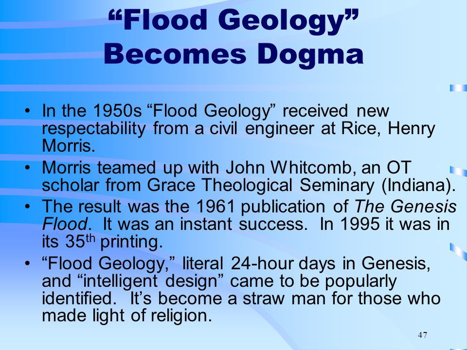 47 Flood Geology Becomes Dogma In the 1950s Flood Geology received new respectability from a civil engineer at Rice, Henry Morris.