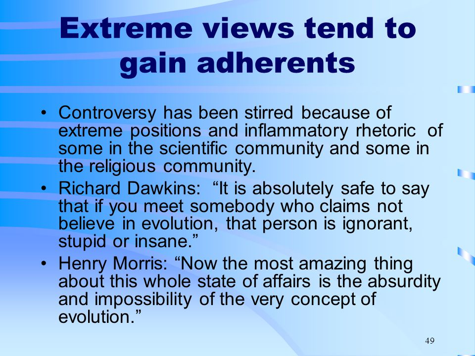 49 Extreme views tend to gain adherents Controversy has been stirred because of extreme positions and inflammatory rhetoric of some in the scientific community and some in the religious community.
