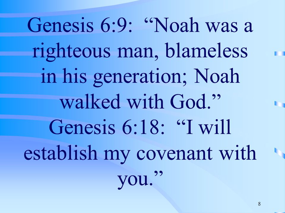 8 Genesis 6:9: Noah was a righteous man, blameless in his generation; Noah walked with God. Genesis 6:18: I will establish my covenant with you.