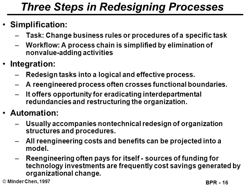 BPR - 16 © Minder Chen, 1997 Three Steps in Redesigning Processes Simplification: –Task: Change business rules or procedures of a specific task –Workf