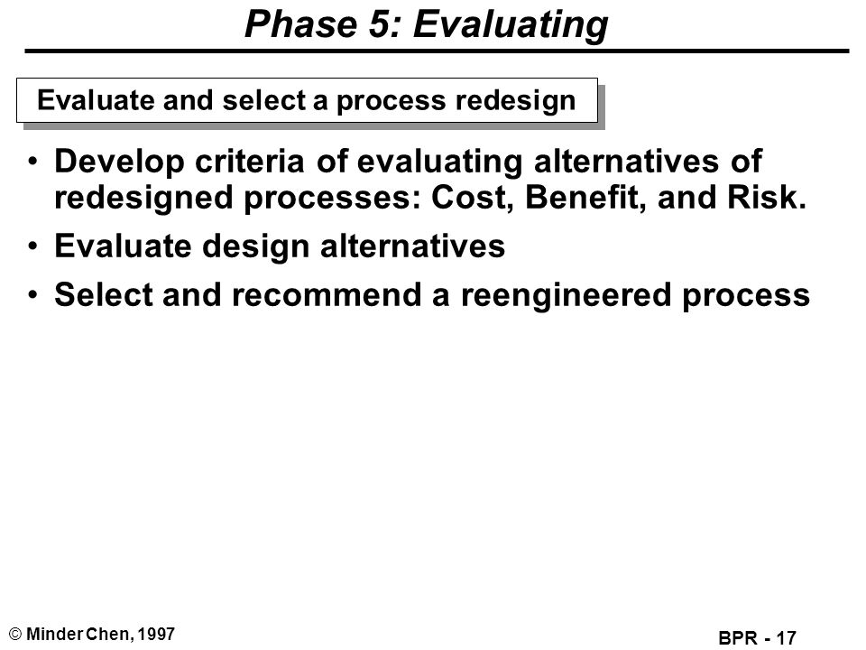 BPR - 17 © Minder Chen, 1997 Phase 5: Evaluating Develop criteria of evaluating alternatives of redesigned processes: Cost, Benefit, and Risk. Evaluat