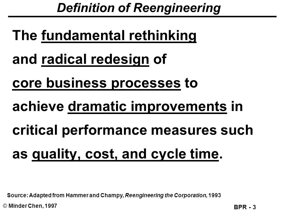 BPR - 3 © Minder Chen, 1997 Definition of Reengineering The fundamental rethinking and radical redesign of core business processes to achieve dramatic