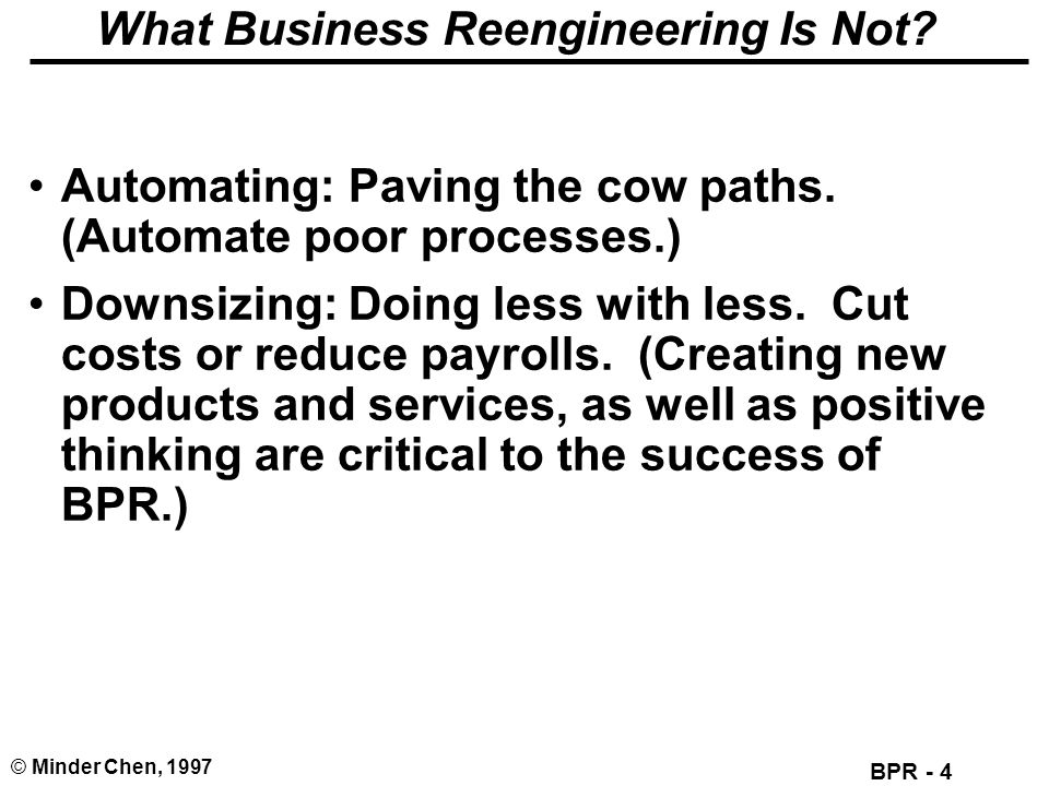 BPR - 4 © Minder Chen, 1997 What Business Reengineering Is Not? Automating: Paving the cow paths. (Automate poor processes.) Downsizing: Doing less wi
