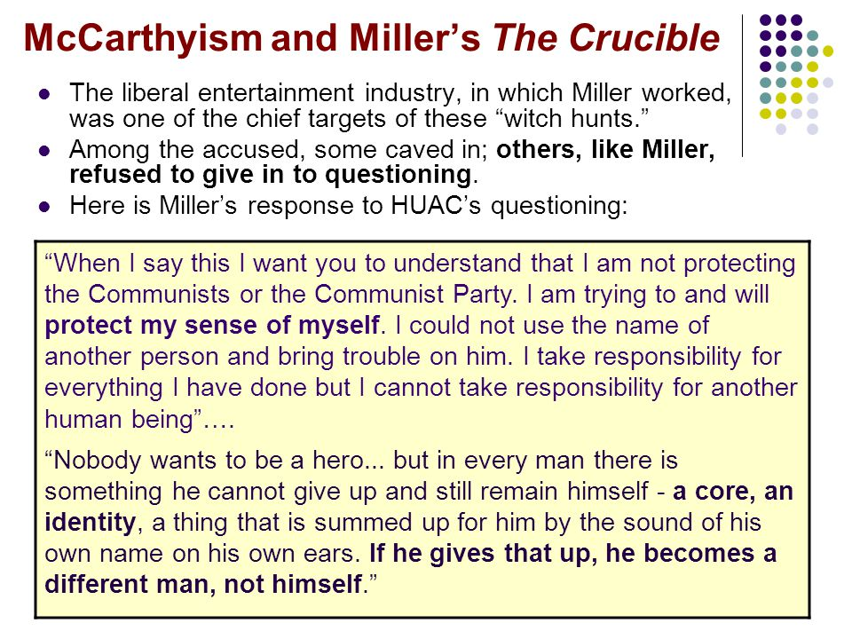 "McCarthyism and Miller's The Crucible The liberal entertainment industry, in which Miller worked, was one of the chief targets of these ""witch hunts."""