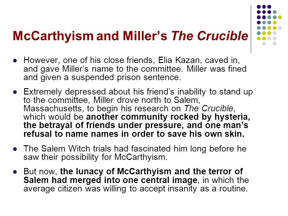 McCarthyism and Miller's The Crucible However, one of his close friends, Elia Kazan, caved in, and gave Miller's name to the committee. Miller was fin