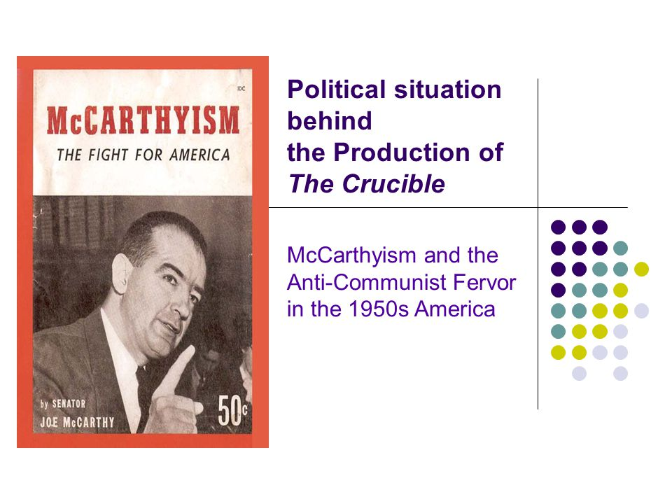 Political situation behind the Production of The Crucible McCarthyism and the Anti-Communist Fervor in the 1950s America