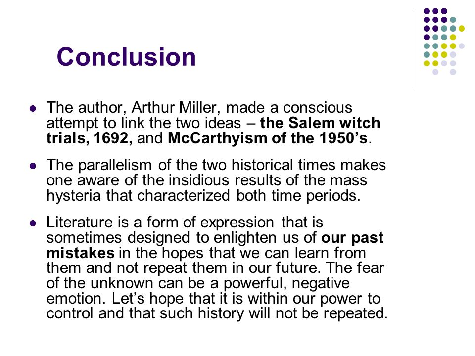 Conclusion The author, Arthur Miller, made a conscious attempt to link the two ideas – the Salem witch trials, 1692, and McCarthyism of the 1950's. Th