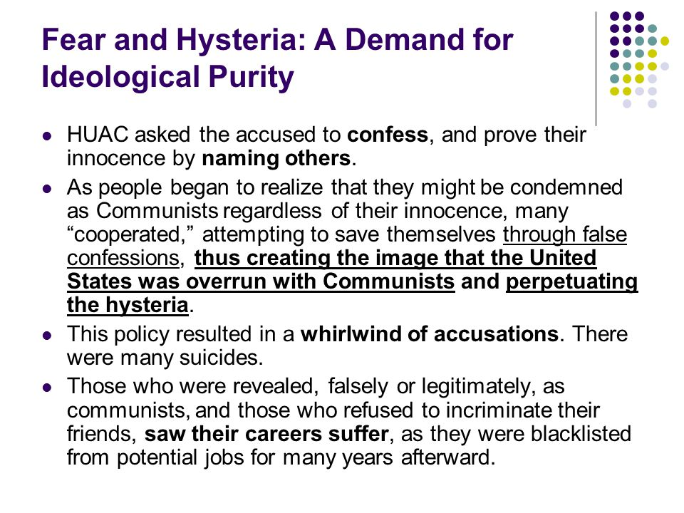 Fear and Hysteria: A Demand for Ideological Purity HUAC asked the accused to confess, and prove their innocence by naming others. As people began to r