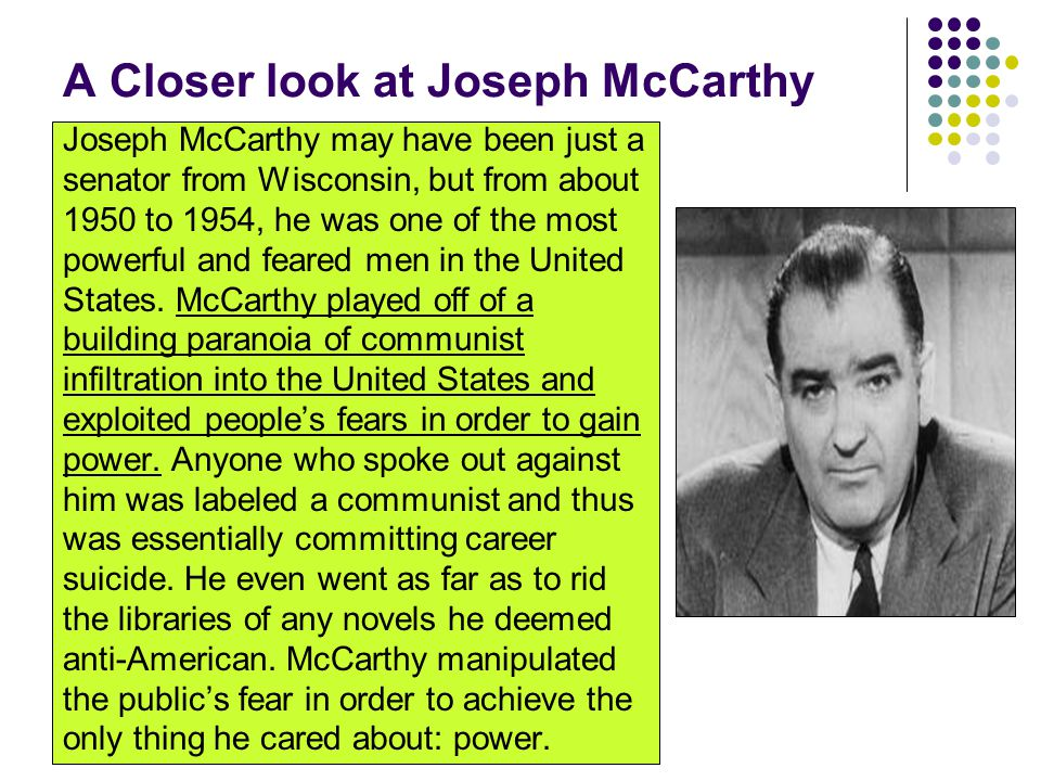 A Closer look at Joseph McCarthy Joseph McCarthy may have been just a senator from Wisconsin, but from about 1950 to 1954, he was one of the most powe